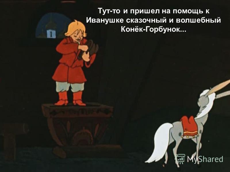 Тут-то и пришел на помощь к Иванушке сказочный и волшебный Конёк-Горбунок...