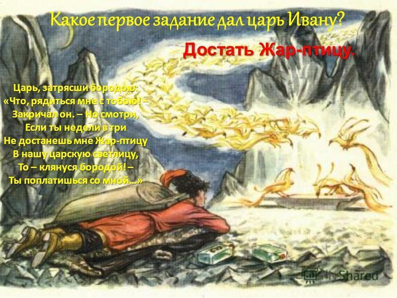 Достать Жар-птицу. Какое первое задание дал царь Ивану? Царь, затрясши бородою: «Что, рядиться мне с тобою! – Закричал он. – Но смотри, Если ты недели в три Не достанешь мне Жар-птицу В нашу царскую светлицу, То – клянутся бородой! – Ты поплатишься с
