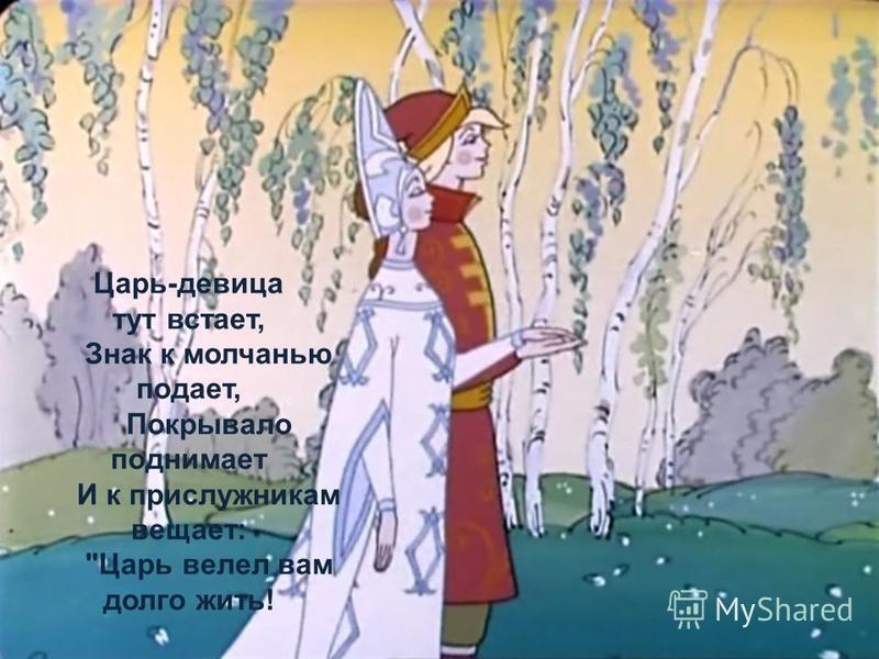 Царь-девица тут встает, Знак к молчанью подает, Покрывало поднимает И к прислужникам вещает: Царь велел вам долго жить!