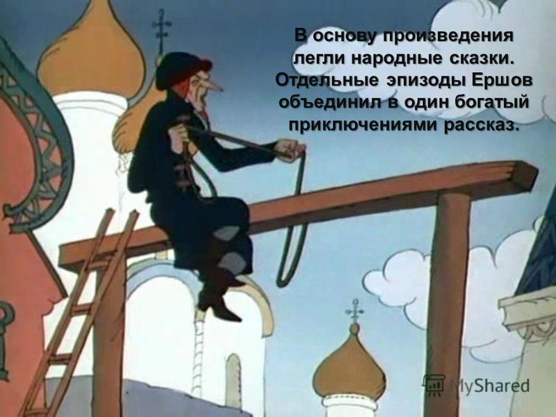 В основу произведения легли народные сказки. Отдельные эпизоды Ершов объединил в один богатый приключениями рассказ.