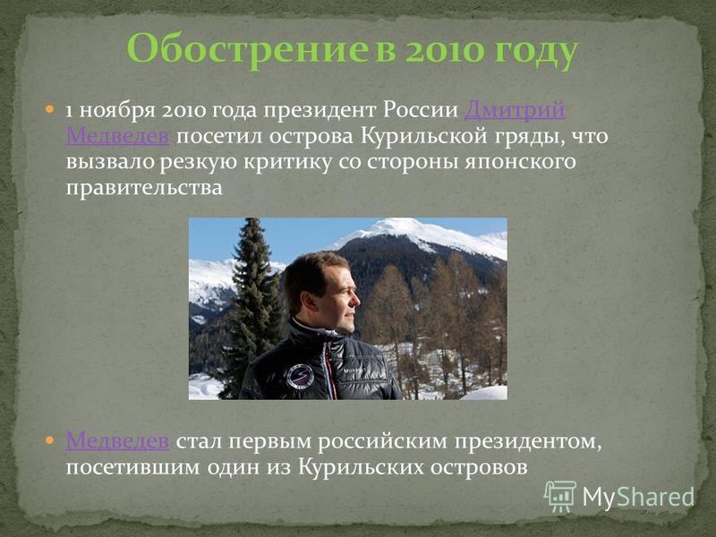 1 ноября 2010 года президент России Дмитрий Медведев посетил острова Курильской гряды, что вызвало резкую критику со стороны японского правительства Дмитрий Медведев Медведев стал первым российским президентом, посетившим один из Курильских островов