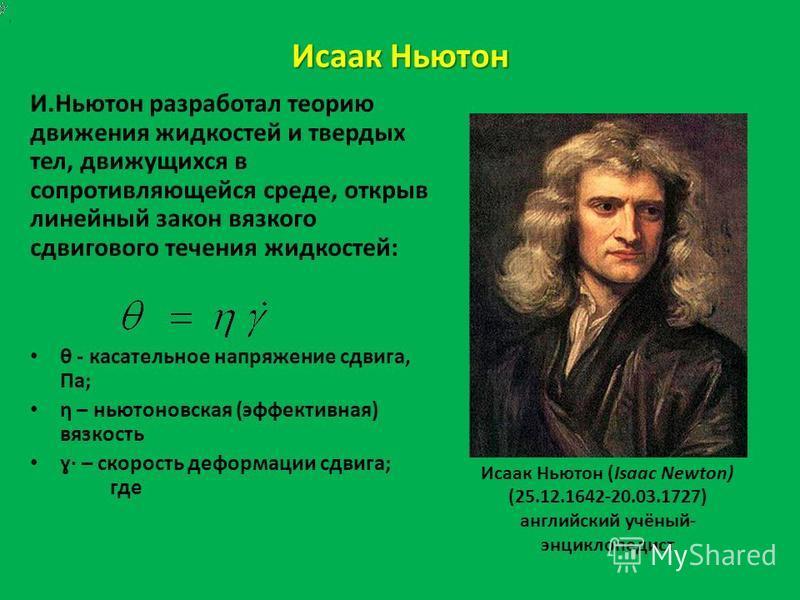 Исаак Ньютон И.Ньютон разработал теорию движения жидкостей и твердых тел, движущихся в сопротивляющейся среде, открыв линейный закон вязкого сдвигового течения жидкостей: θ - касательное напряжение сдвига, Па; η – ньютоновская (эффективная) вязкость