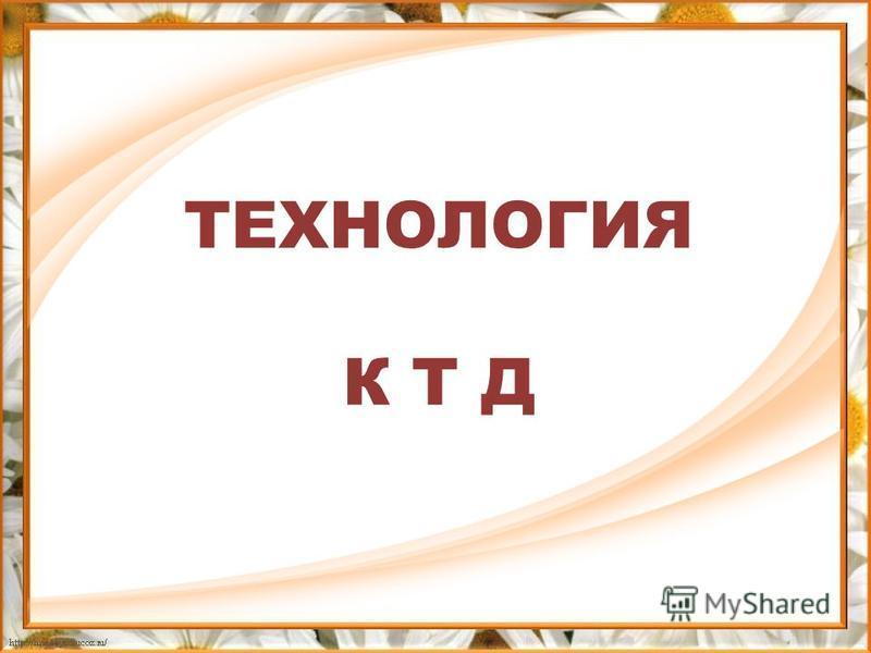 ТЕХНОЛОГИЯ К Т Д