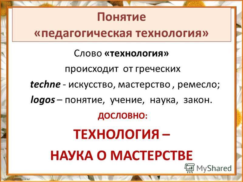 Понятие «педагогическая технология» Слово «технология» происходит от греческих techne - искусство, мастерство, ремесло; logos – понятие, учение, наука, закон. ДОСЛОВНО: ТЕХНОЛОГИЯ – НАУКА О МАСТЕРСТВЕ