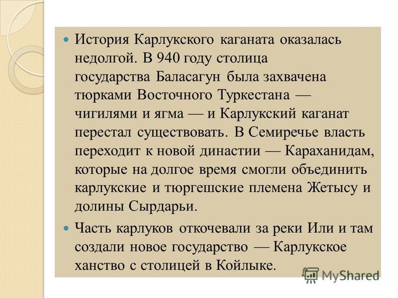 История Карлукского каганата оказалась недолгой. В 940 году столица государства Баласагун была захвачена тюрками Восточного Туркестана чигилями и ягма и Карлуокский каганат перестал существовать. В Семиречье власть переходит к новой династии Карахани