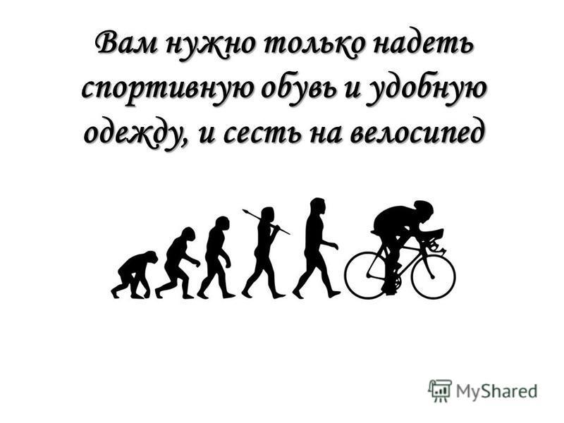 Вам нужно только надеть спортивную обувь и удобную одежду, и сесть на велосипед