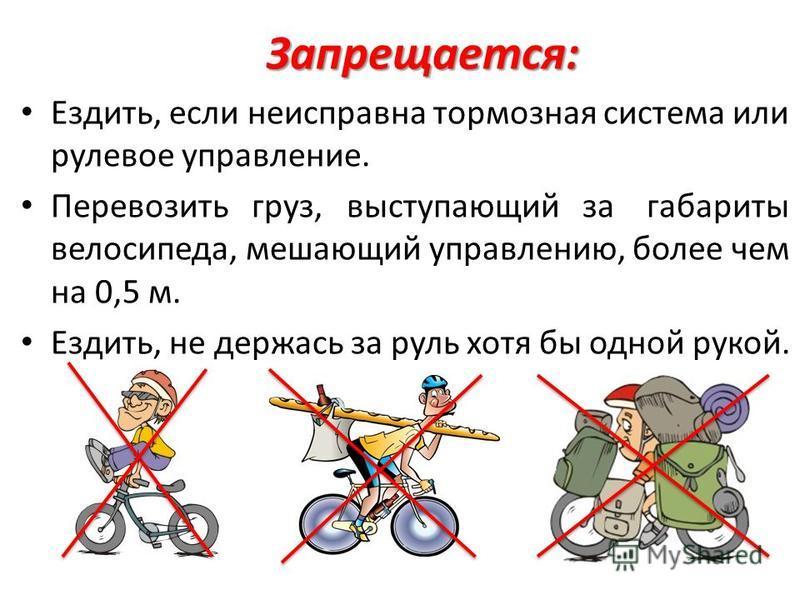 Запрещается: Ездить, если неисправна тормозная система или рулевое управление. Перевозить груз, выступающий за габариты велосипеда, мешающий управлению, более чем на 0,5 м. Ездить, не держась за руль хотя бы одной рукой.