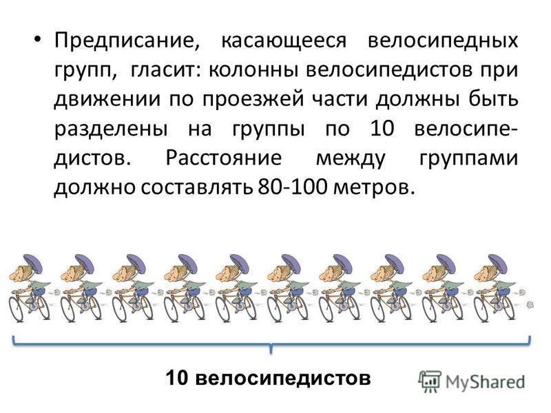 Предписание, касающееся велосипедных групп, гласит: колонны велосипедистов при движении по проезжей части должны быть разделены на группы по 10 велосипедистов. Расстояние между группами должно составлять 80-100 метров. 10 велосипедистов