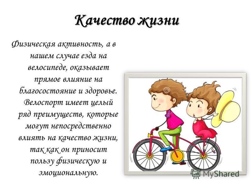 Качество жизни Физическая активность, а в нашем случае езда на велосипеде, оказывает прямое влияние на благосостояние и здоровье. Велоспорт имеет целый ряд преимуществ, которые могут непосредственно влиять на качество жизни, так как он приносит польз