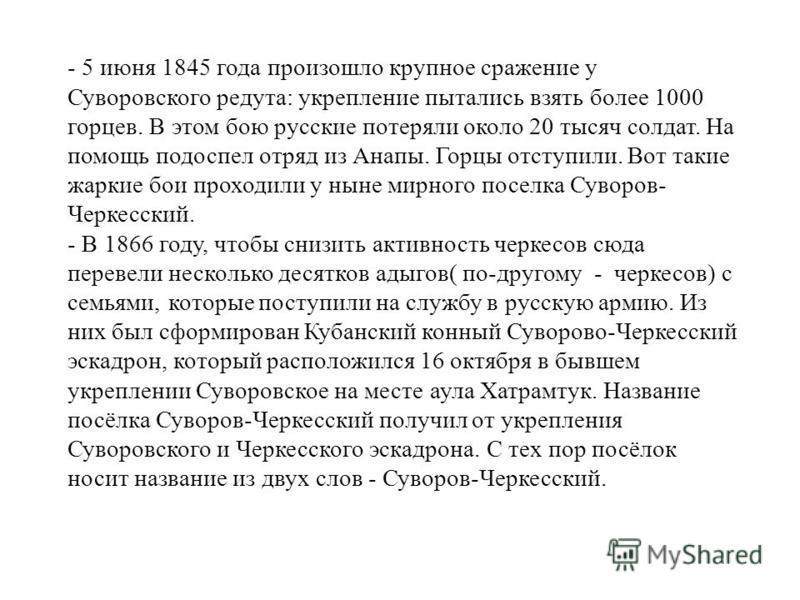 - 5 июня 1845 года произошло крупное сражение у Суворовского редута: укрепление пытались взять более 1000 горцев. В этом бою русские потеряли около 20 тысяч солдат. На помощь подоспел отряд из Анапы. Горцы отступили. Вот такие жаркие бои проходили у