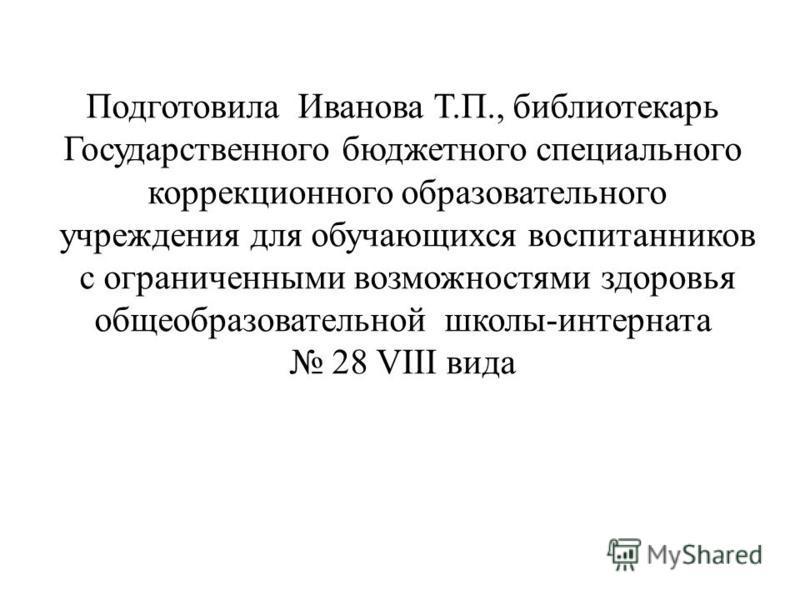 Подготовила Иванова Т.П., библиотекарь Государственного бюджетного специального коррекционного образовательного учреждения для обучающихся воспитанников с ограниченными возможностями здоровья общеобразовательной школы-интерната 28 VIII вида