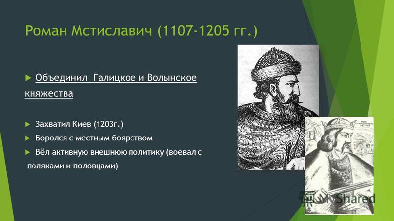 Роман Мстиславич (1107-1205 гг.) Объединил Галицкое и Волынское княжества Захватил Киев (1203 г.) Боролся с местным боярством Вёл активную внешнюю политику (воевал с поляками и половцами)