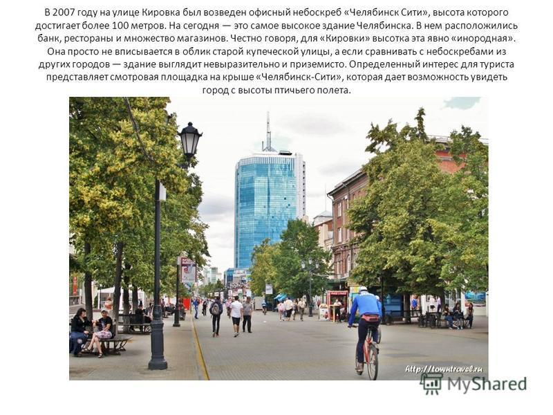 В 2007 году на улице Кировка был возведен офисный небоскреб «Челябинск Сити», высота которого достигает более 100 метров. На сегодня это самое высокое здание Челябинска. В нем расположились банк, рестораны и множество магазинов. Честно говоря, для «К