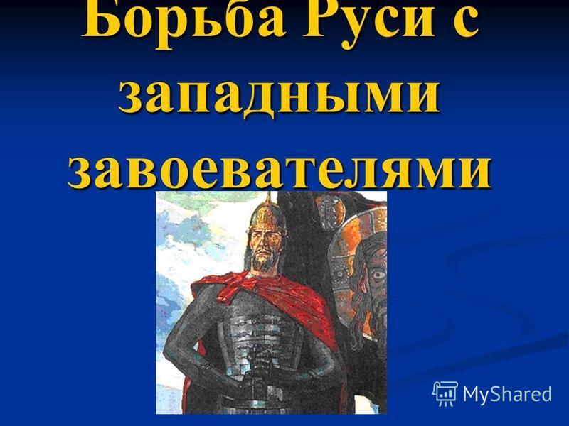 Борьба Руси с западными завоевателями