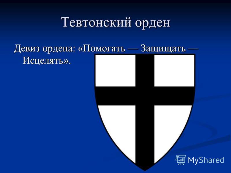 Тевтонский орден Девиз ордена: «Помогать Защищать Исцелять».