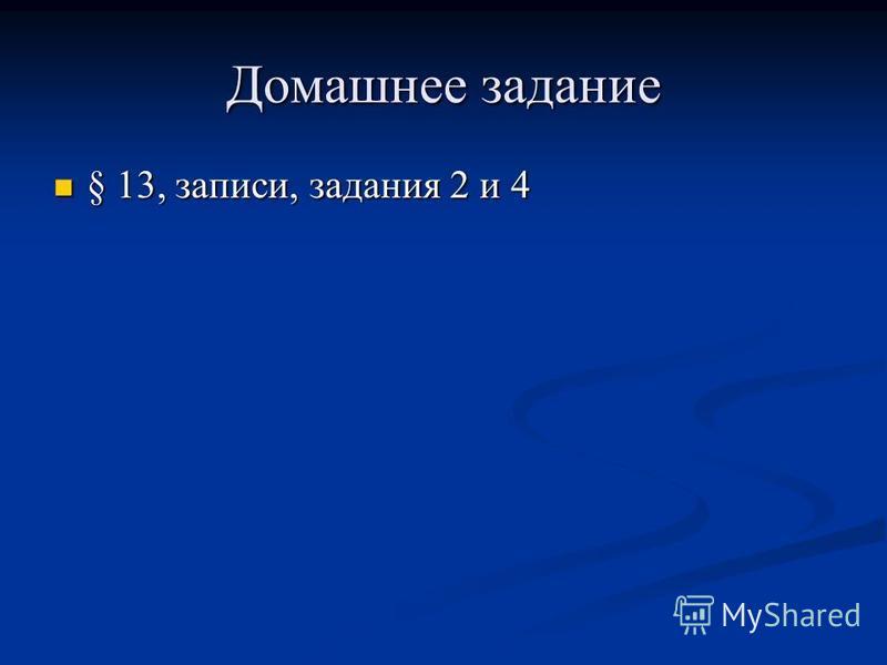 Домашнее задание § 13, записи, задания 2 и 4 § 13, записи, задания 2 и 4