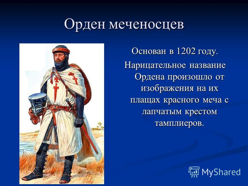 Орден меченосцев Основан в 1202 году. Нарицательное название Ордена произошло от изображения на их плащах красного меча с лапчатым крестом тамплиеров.