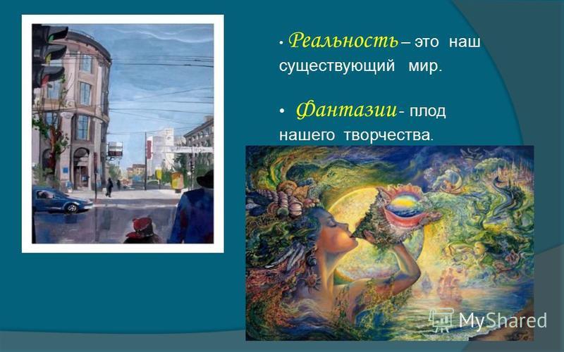 Реальность – это наш существующий мир. Фантазии - плод нашего творчества.