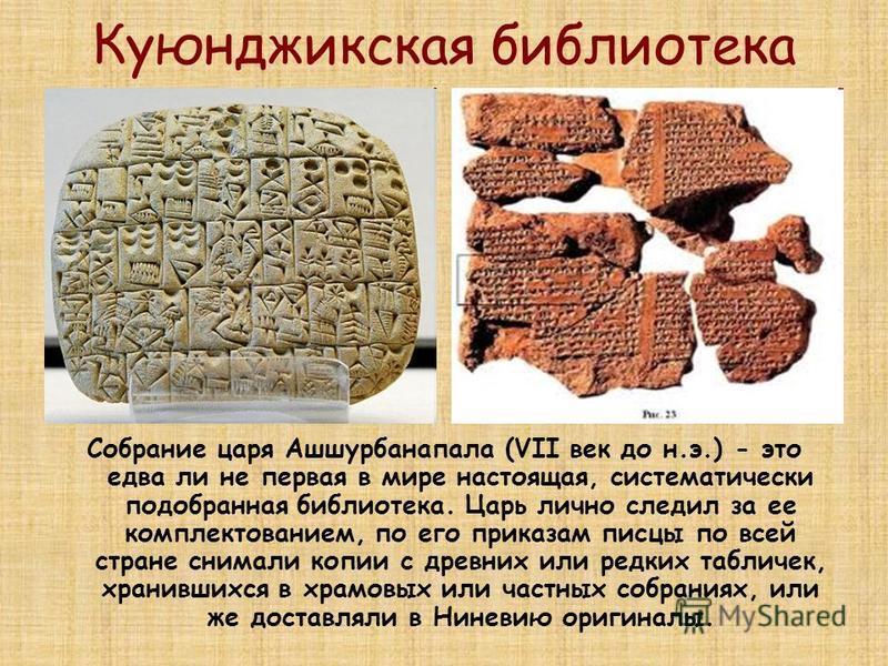 Куюнджикская библиотека Собрание царя Ашшурбанапала (VII век до н.э.) - это едва ли не первая в мире настоящая, систематически подобранная библиотека. Царь лично следил за ее комплектованием, по его приказам писцы по всей стране снимали копии с древн