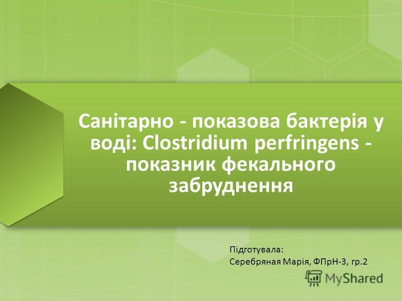 Санітарно - показова бактерія у воді: Clostridium perfringens - показник фекального забруднення Підготувала: Серебряная Марія, ФПрН-3, гр.2