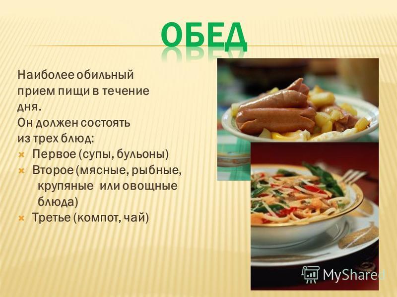 Наиболее обильный прием пищи в течение дня. Он должен состоять из трех блюд: Первое (супы, бульоны) Второе (мясные, рыбные, крупяные или овощные блюда) Третье (компот, чай)
