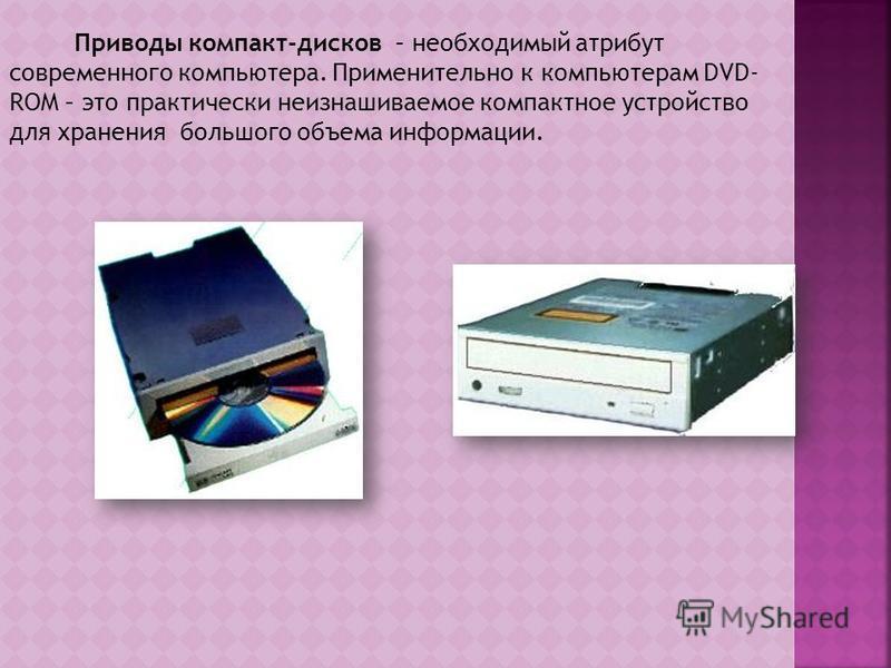 Приводы компакт-дисков – необходимый атрибут современного компьютера. Применительно к компьютерам DVD- ROM – это практически неизнашиваемое компактное устройство для хранения большого объема информации.