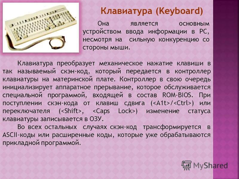 Клавиатура (Keyboard) Она является основным устройством ввода информации в PC, несмотря на сильную конкуренцию со стороны мыши. Клавиатура преобразует механическое нажатие клавиши в так называемый скэн-код, который передается в контроллер клавиатуры