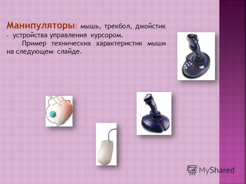 Манипуляторы : мышь, трекбол, джойстик – устройства управления курсором. Пример технических характеристик мыши на следующем слайде.