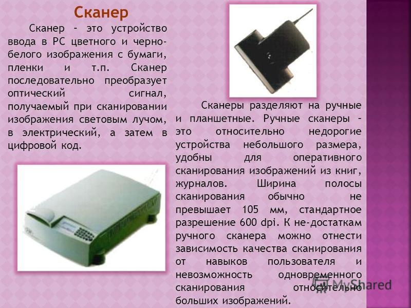 Сканер Сканер – это устройство ввода в PC цветного и черно- белого изображения с бумаги, пленки и т.п. Сканер последовательно преобразует оптический сигнал, получаемый при сканировании изображения световым лучом, в электрический, а затем в цифровой к