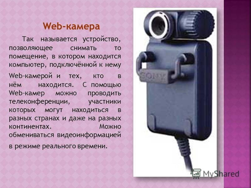 Web-камера Так называется устройство, позволяющее снимать то помещение, в котором находится компьютер, подключённой к нему Web-камерой и тех, кто в нём находится. С помощью Web-камер можно проводить телеконференции, участники которых могут находиться