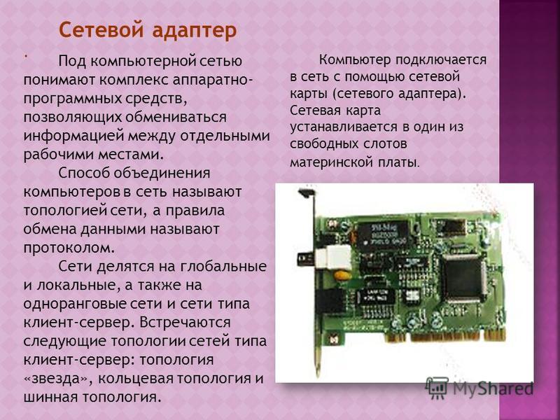 Сетевой адаптер. Компьютер подключается в сеть с помощью сетевой карты (сетевого адаптера). Сетевая карта устанавливается в один из свободных слотов материнской платы. Под компьютерной сетью понимают комплекс аппаратно- программных средств, позволяющ
