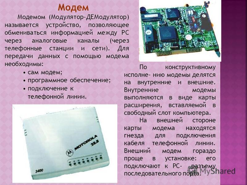 Модем Модемом (Модулятор-ДЕМодулятор) называется устройство, позволяющее обмениваться информацией между PC через аналоговые каналы (через телефонные станции и сети). Для передачи данных с помощью модема необходимы: сам модем; программное обеспечение;