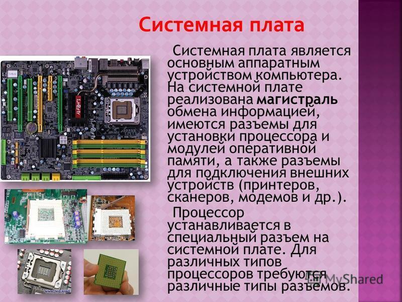 Системная плата является основным аппаратным устройством компьютера. На системной плате реализована магистраль обмена информацией, имеются разъемы для установки процессора и модулей оперативной памяти, а также разъемы для подключения внешних устройст
