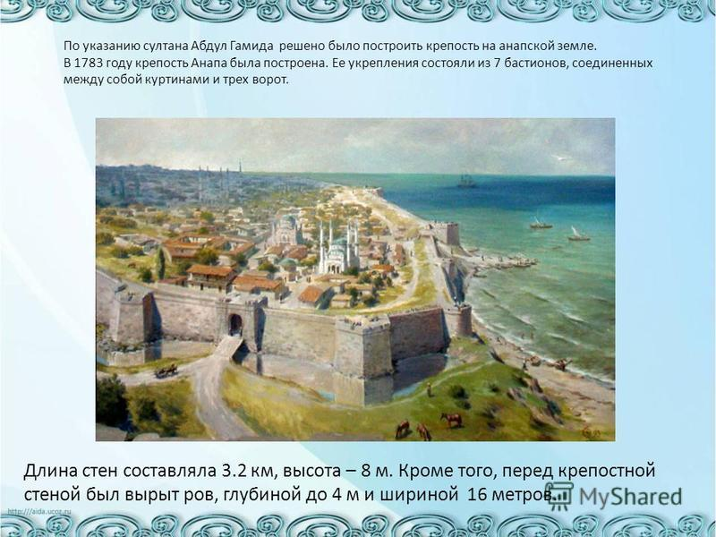 По указанию султана Абдул Гамида решено было построить крепость на анапской земле. В 1783 году крепость Анапа была построена. Ее укрепления состояли из 7 бастионов, соединенных между собой куртинами и трех ворот. Длина стен составляла 3.2 км, высота