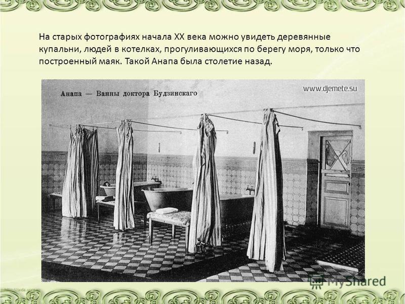 На старых фотографиях начала ХХ века можно увидеть деревянные купальни, людей в котелках, прогуливающихся по берегу моря, только что построенный маяк. Такой Анапа была столетие назад.
