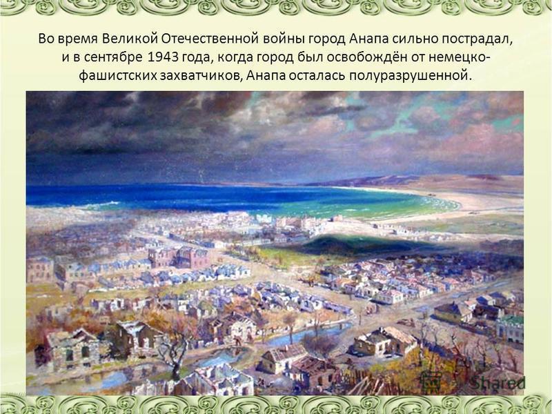 Во время Великой Отечественной войны город Анапа сильно пострадал, и в сентябре 1943 года, когда город был освобождён от немецко- фашистских захватчиков, Анапа осталась полуразрушенной.