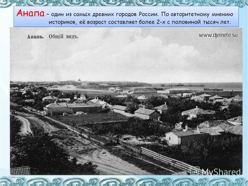 Анапа – один из самых древних городов России. По авторитетному мнению историков, её возраст составляет более 2-х с половиной тысяч лет. Анапа – один из самых древних городов России. По авторитетному мнению историков, её возраст составляет более 2-х с