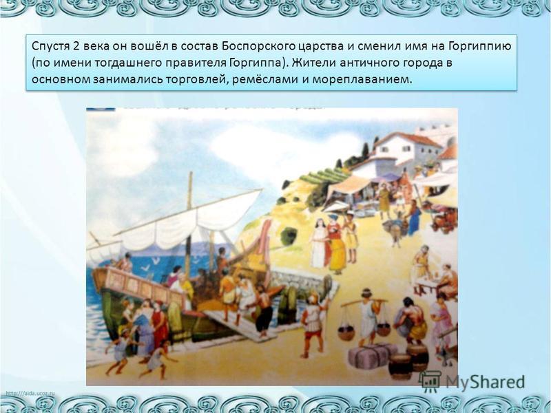 Спустя 2 века он вошёл в состав Боспорского царства и сменил имя на Горгиппию (по имени тогдашнего правителя Горгиппа). Жители античного города в основном занимались торговлей, ремёслами и мореплаванием.