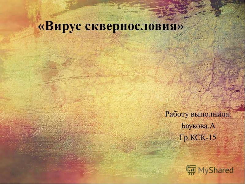 «Вирус сквернословия» Работу выполнила: Баукова.А Гр.КСК-15