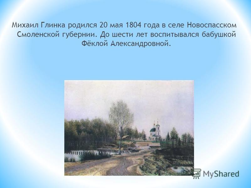 Михаил Глинка родился 20 мая 1804 года в селе Новоспасском Смоленской губернии. До шести лет воспитывался бабушкой Фёклой Александровной.