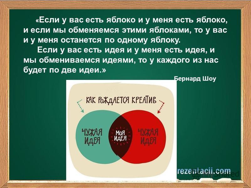 « Если у вас есть яблоко и у меня есть яблоко, и если мы обменяемся этими яблоками, то у вас и у меня останется по одному яблоку. Если у вас есть идея и у меня есть идея, и мы обмениваемся идеями, то у каждого из нас будет по две идеи.» Бернард Шоу