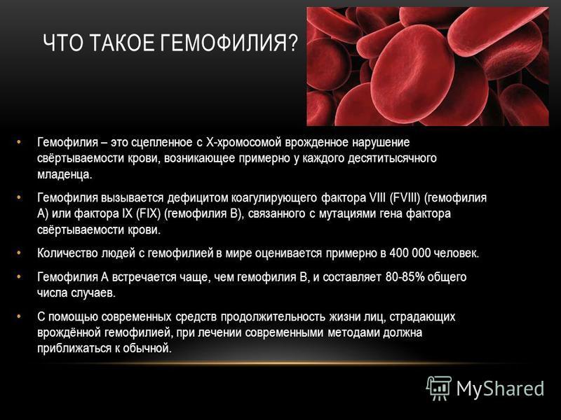 ЧТО ТАКОЕ ГЕМОФИЛИЯ? Гемофилия – это сцепленное с Х-хромосомой врожденное нарушение свёртываемости крови, возникающее примерно у каждого десятитысячного младенца. Гемофилия вызывается дефицитом коагулирующего фактора VIII (FVIII) (гемофилия А) или фа