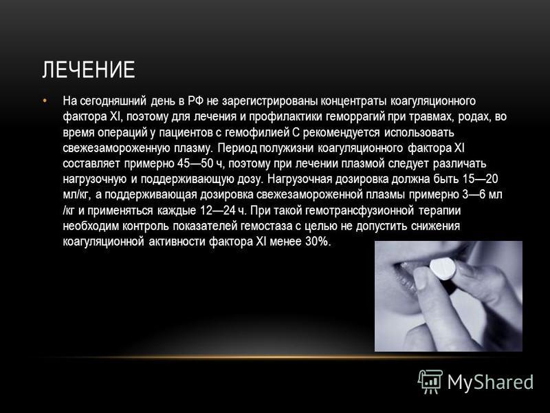 ЛЕЧЕНИЕ На сегодняшний день в РФ не зарегистрированы концентраты коагуляционного фактора ХI, поэтому для лечения и профилактики геморрагий при травмах, родах, во время операций у пациентов с гемофилией С рекомендуется использовать свежезамороженную