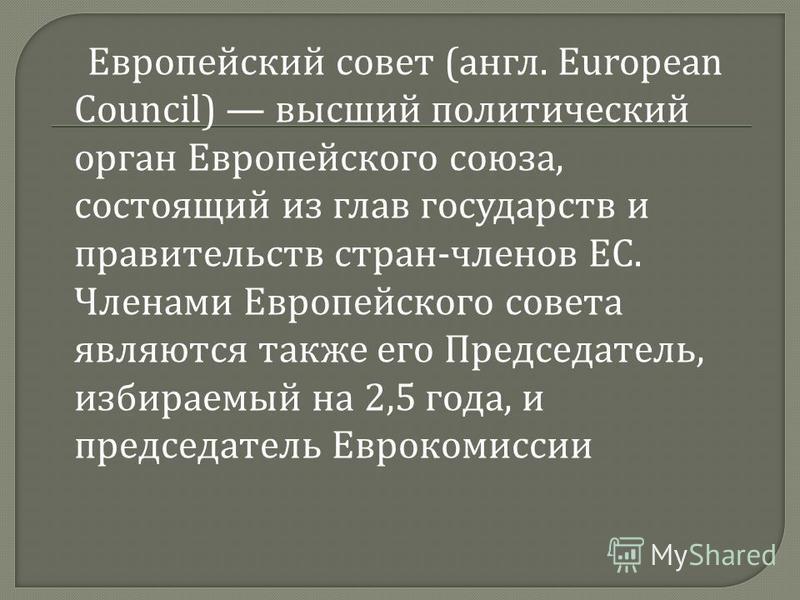 Европейский совет ( англ. European Council) высший политический орган Европейского союза, состоящий из глав государств и правительств стран - членов ЕС. Членами Европейского совета являются также его Председатель, избираемый на 2,5 года, и председате