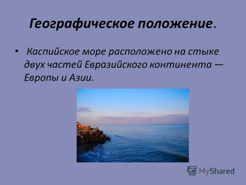Географическое положение. Каспийское море расположено на стыке двух частей Евразийского континента Европы и Азии.
