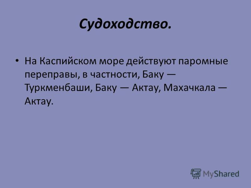 Судоходство. На Каспийском море действуют паромные переправы, в частности, Баку Туркменбаши, Баку Актау, Махачкала Актау.
