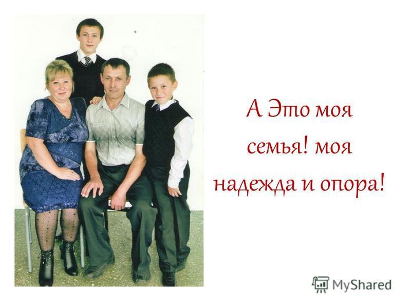 А Это моя семья! моя надежда и опора!