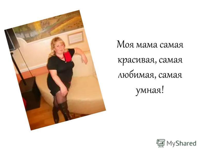 Моя мама самая красивая, самая любимая, самая умная!