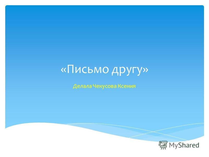 «Письмо другу» Делала Чекусова Ксения