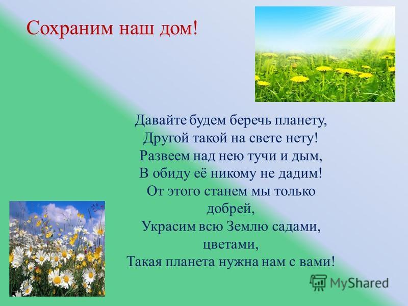 Сохраним наш дом! Давайте будем беречь планету, Другой такой на свете нету! Развеем над нею тучи и дым, В обиду её никому не дадим! От этого станем мы только добрей, Украсим всю Землю садами, цветами, Такая планета нужна нам с вами!